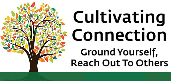 Cultivating Connection.  Ground yourself, reach out to others.